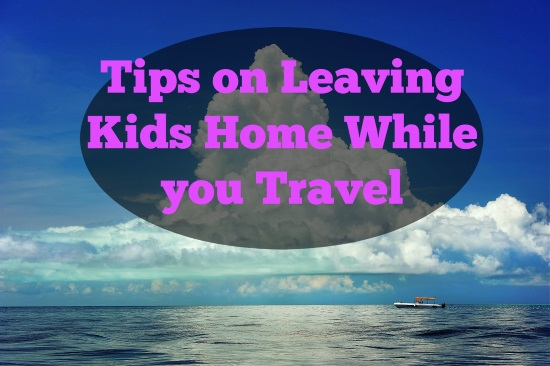 Tips on Leaving Kids Home While you Travel2